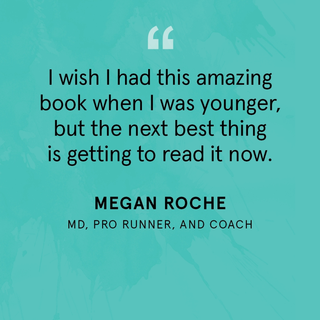 """I wish I had this amazing book when I was younger, but the next best thing is getting to read it now."" Megan Roche, MD, Pro Runner, and Coach"