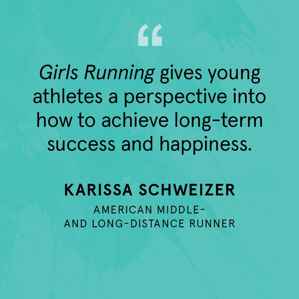 """Girls Running gives young athletes a perspective into how to achieve long-term success and happiness."" Karissa Schweizer, American middle- and long-distance runner"