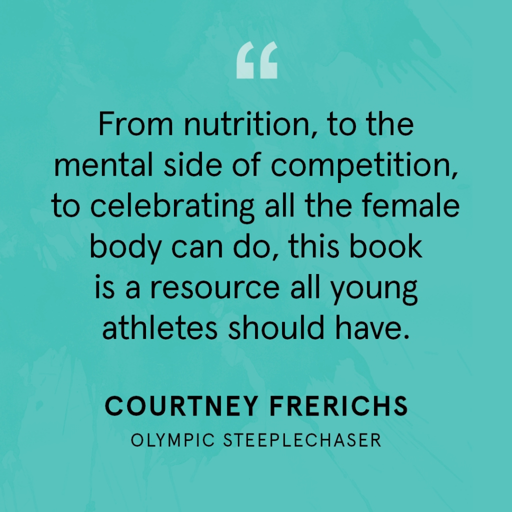 """From nutrition, to the mental side of competition, to celebrating all the female body can do, this book is a resource all young athletes should have."" Courtney Frerichs, Olympic Steeplechaser"