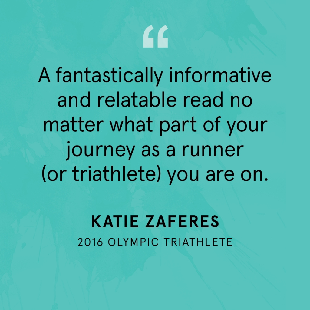 """A fantastically informative and relatable read no matter what part of your journey as a runner (or triathlete) you are on."" Katie Zaferes, 2016 Olympic Triathlete"
