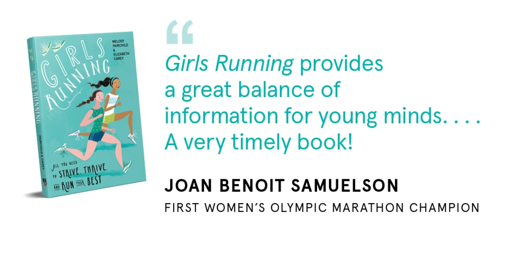 """Girls Running provides a great balance of information for young minds ....A very timely book!"" Joan Benoit Samuelson, first women's Olympic Marathon Champion"